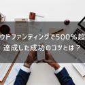 経験者が解説!クラウドファンディングで500%超えを達成した成功のコツとは?